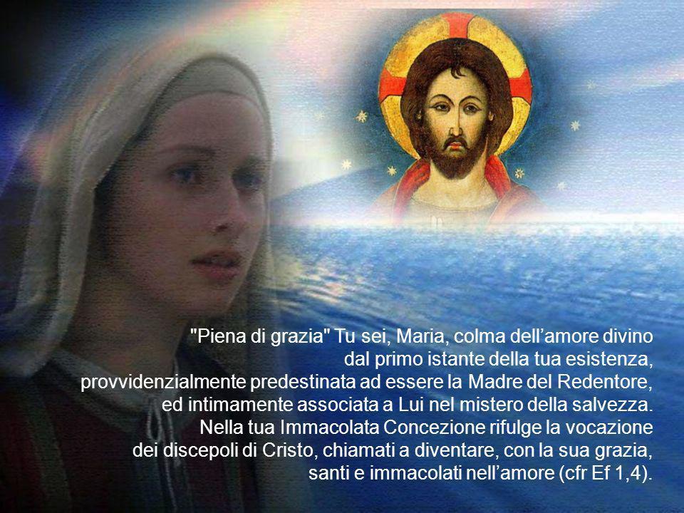 Piena di grazia Tu sei, Maria, colma dell'amore divino dal primo istante della tua esistenza, provvidenzialmente predestinata ad essere la Madre del Redentore, ed intimamente associata a Lui nel mistero della salvezza.