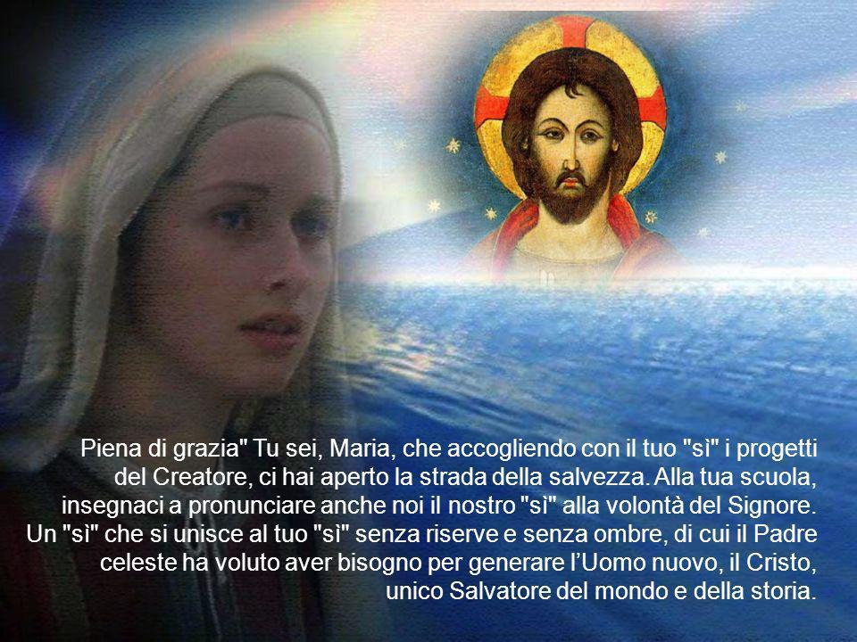 Piena di grazia Tu sei, Maria, che accogliendo con il tuo sì i progetti del Creatore, ci hai aperto la strada della salvezza.