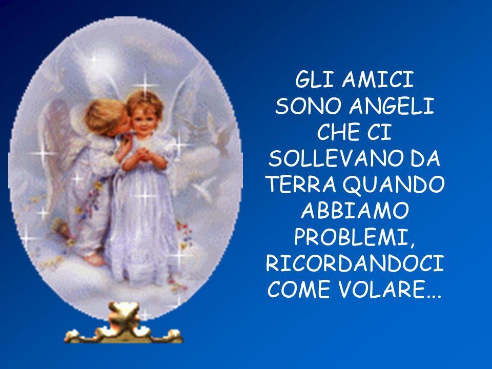 GLI AMICI SONO ANGELI CHE CI SOLLEVANO DA TERRA QUANDO ABBIAMO PROBLEMI, RICORDANDOCI COME VOLARE...