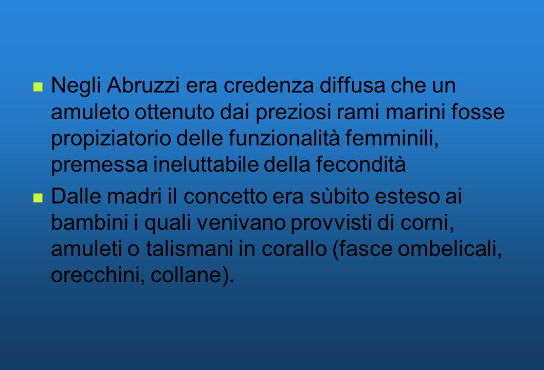 Negli Abruzzi era credenza diffusa che un amuleto ottenuto dai preziosi rami marini fosse propiziatorio delle funzionalità femminili, premessa ineluttabile della fecondità