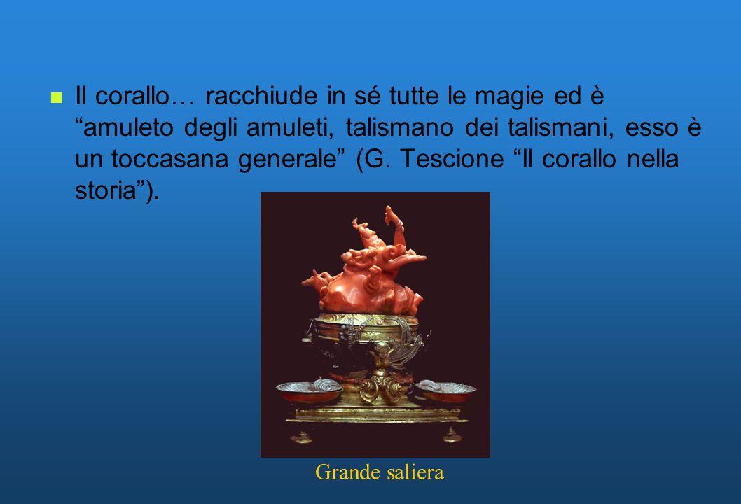 Il corallo… racchiude in sé tutte le magie ed è amuleto degli amuleti, talismano dei talismani, esso è un toccasana generale (G. Tescione Il corallo nella storia ).