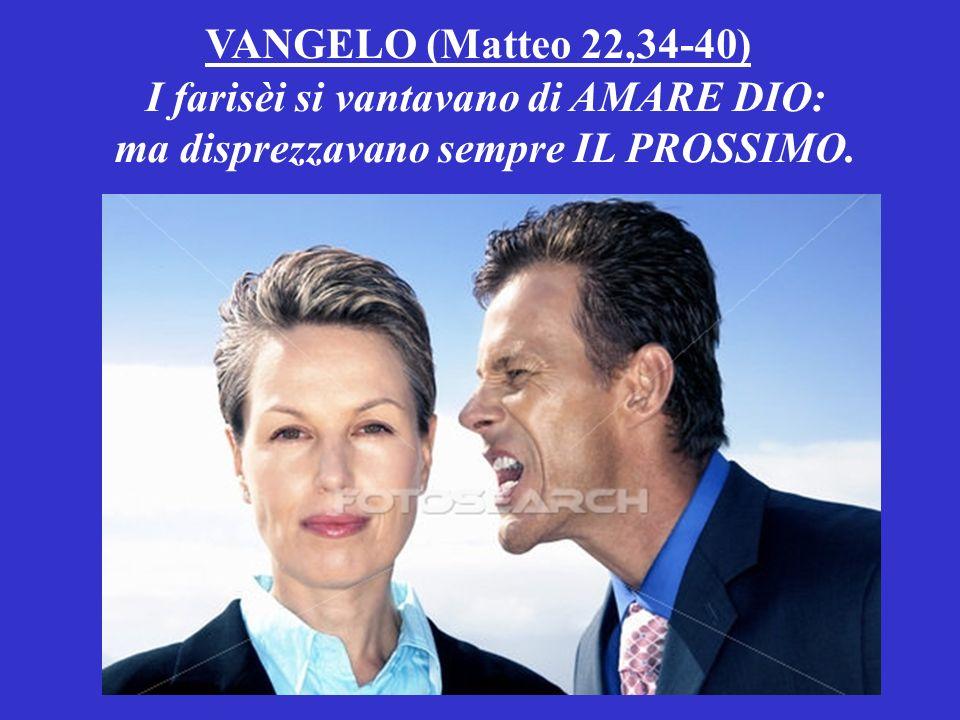 VANGELO (Matteo 22,34-40) I farisèi si vantavano di AMARE DIO: ma disprezzavano sempre IL PROSSIMO.