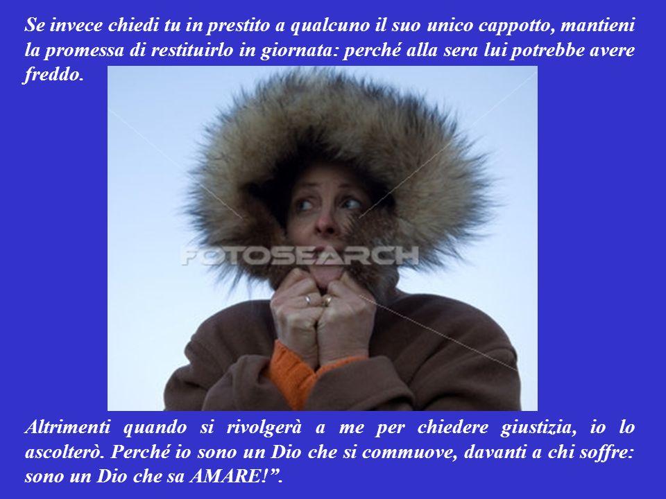 Se invece chiedi tu in prestito a qualcuno il suo unico cappotto, mantieni la promessa di restituirlo in giornata: perché alla sera lui potrebbe avere freddo.