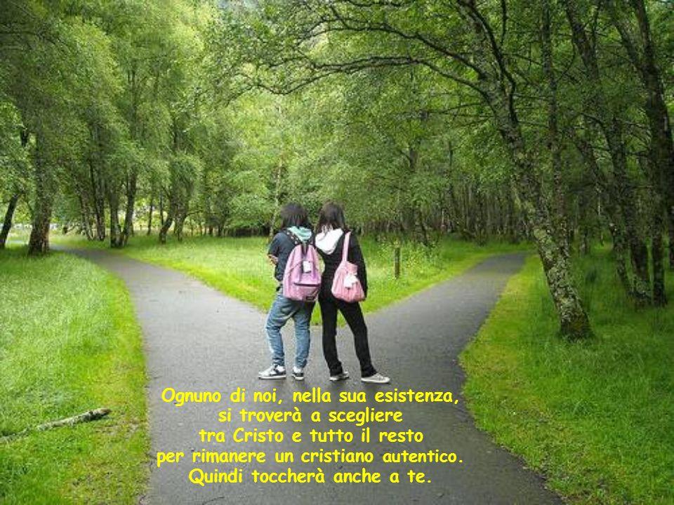 Ognuno di noi, nella sua esistenza, si troverà a scegliere tra Cristo e tutto il resto per rimanere un cristiano autentico.