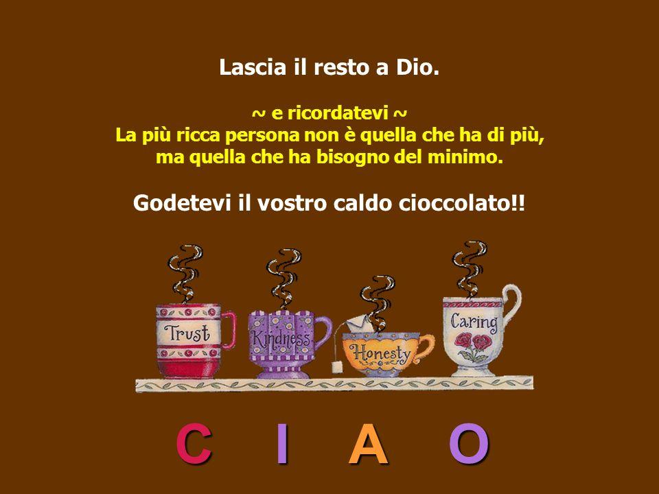 Lascia il resto a Dio. ~ e ricordatevi ~ La più ricca persona non è quella che ha di più, ma quella che ha bisogno del minimo. Godetevi il vostro caldo cioccolato!!