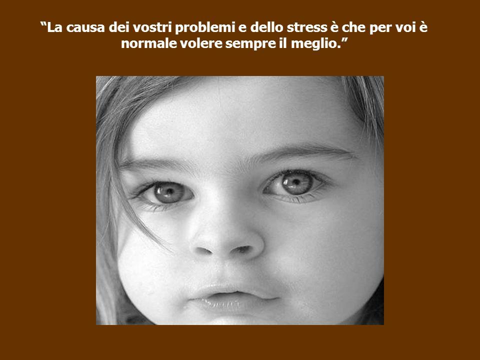 La causa dei vostri problemi e dello stress è che per voi è normale volere sempre il meglio.