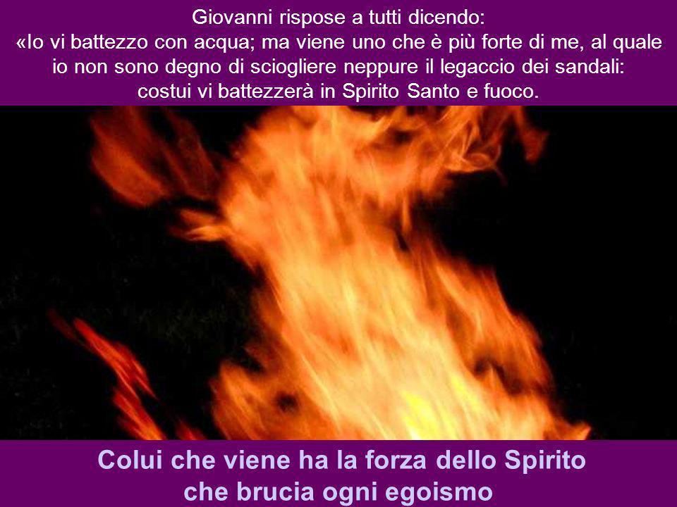 Colui che viene ha la forza dello Spirito che brucia ogni egoismo
