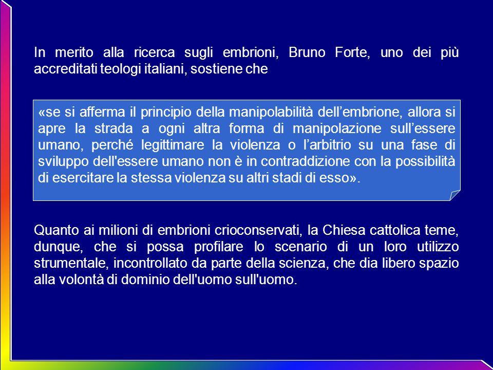 In merito alla ricerca sugli embrioni, Bruno Forte, uno dei più accreditati teologi italiani, sostiene che