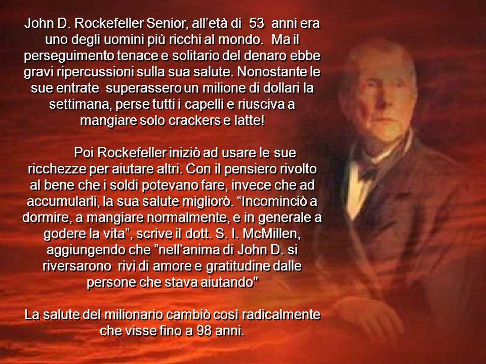 John D. Rockefeller Senior, all'età di 53 anni era uno degli uomini più ricchi al mondo. Ma il perseguimento tenace e solitario del denaro ebbe gravi ripercussioni sulla sua salute. Nonostante le sue entrate superassero un milione di dollari la settimana, perse tutti i capelli e riusciva a mangiare solo crackers e latte!