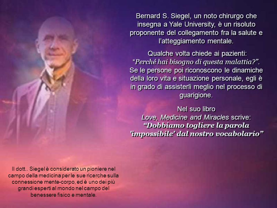 Bernard S. Siegel, un noto chirurgo che insegna a Yale University, è un risoluto proponente del collegamento fra la salute e l'atteggiamento mentale.