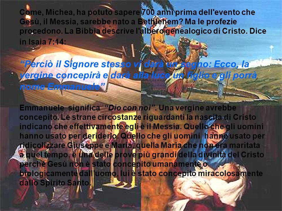 Come, Michea, ha potuto sapere 700 anni prima dell evento che Gesù, il Messia, sarebbe nato a Bethlehem Ma le profezie procedono. La Bibbia descrive l albero genealogico di Cristo. Dice in Isaia 7:14:
