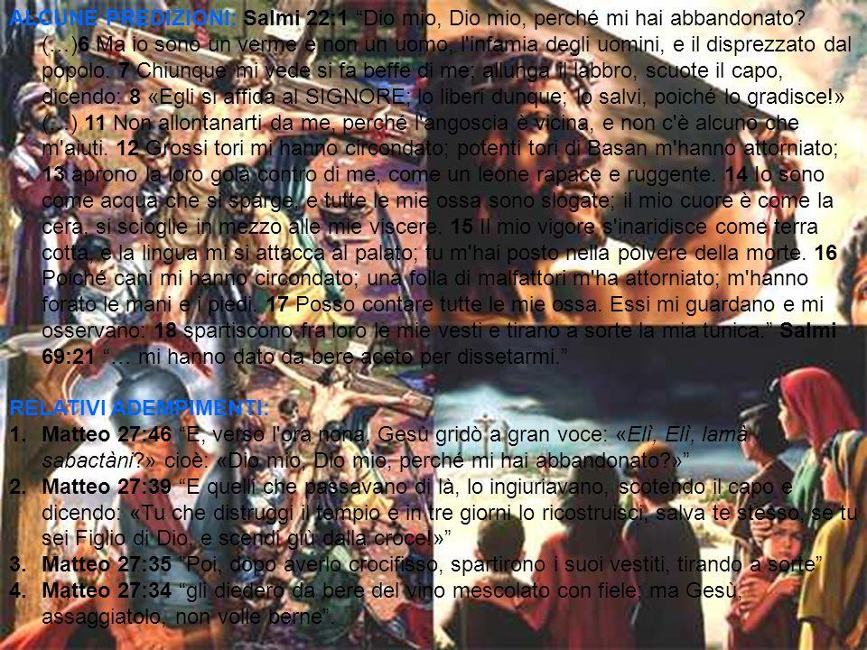 ALCUNE PREDIZIONI: Salmi 22:1 Dio mio, Dio mio, perché mi hai abbandonato (…)6 Ma io sono un verme e non un uomo, l infamia degli uomini, e il disprezzato dal popolo. 7 Chiunque mi vede si fa beffe di me; allunga il labbro, scuote il capo, dicendo: 8 «Egli si affida al SIGNORE; lo liberi dunque; lo salvi, poiché lo gradisce!» (…) 11 Non allontanarti da me, perché l angoscia è vicina, e non c è alcuno che m aiuti. 12 Grossi tori mi hanno circondato; potenti tori di Basan m hanno attorniato; 13 aprono la loro gola contro di me, come un leone rapace e ruggente. 14 Io sono come acqua che si sparge, e tutte le mie ossa sono slogate; il mio cuore è come la cera, si scioglie in mezzo alle mie viscere. 15 Il mio vigore s inaridisce come terra cotta, e la lingua mi si attacca al palato; tu m hai posto nella polvere della morte. 16 Poiché cani mi hanno circondato; una folla di malfattori m ha attorniato; m hanno forato le mani e i piedi. 17 Posso contare tutte le mie ossa. Essi mi guardano e mi osservano: 18 spartiscono fra loro le mie vesti e tirano a sorte la mia tunica. Salmi 69:21 … mi hanno dato da bere aceto per dissetarmi.
