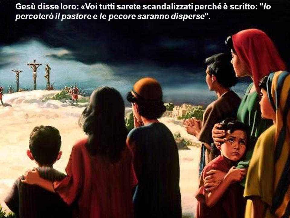 Gesù disse loro: «Voi tutti sarete scandalizzati perché è scritto: Io percoterò il pastore e le pecore saranno disperse .