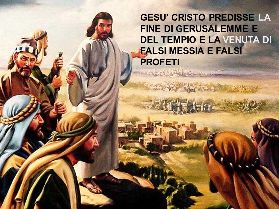 GESU' CRISTO PREDISSE LA FINE DI GERUSALEMME E DEL TEMPIO E LA VENUTA DI FALSI MESSIA E FALSI PROFETI
