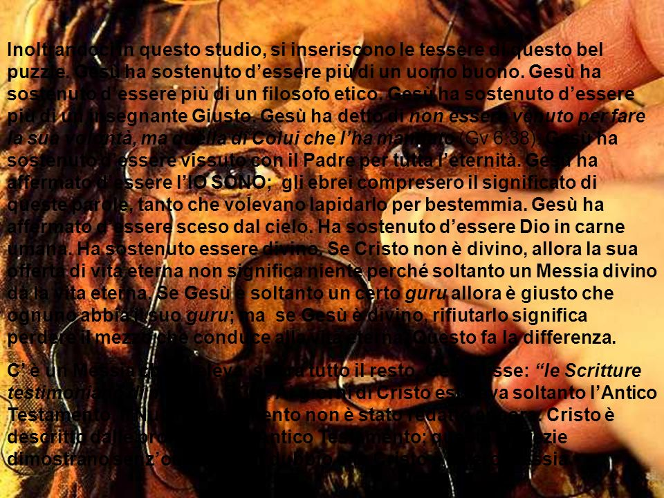 Inoltrandoci in questo studio, si inseriscono le tessere di questo bel puzzle. Gesù ha sostenuto d'essere più di un uomo buono. Gesù ha sostenuto d'essere più di un filosofo etico. Gesù ha sostenuto d'essere più di un insegnante Giusto. Gesù ha detto di non essere venuto per fare la sua volontà, ma quella di Colui che l'ha mandato (Gv 6:38). Gesù ha sostenuto d'essere vissuto con il Padre per tutta l'eternità. Gesù ha affermato d'essere l'IO SONO; gli ebrei compresero il significato di queste parole, tanto che volevano lapidarlo per bestemmia. Gesù ha affermato d'essere sceso dal cielo. Ha sostenuto d'essere Dio in carne umana. Ha sostenuto essere divino. Se Cristo non è divino, allora la sua offerta di vita eterna non significa niente perché soltanto un Messia divino dà la vita eterna. Se Gesù è soltanto un certo guru allora è giusto che ognuno abbia il suo guru; ma se Gesù è divino, rifiutarlo significa perdere il mezzo che conduce alla vita eterna. Questo fa la differenza.