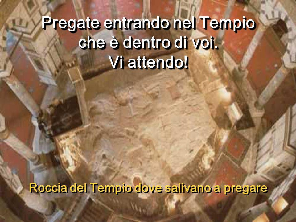 Pregate entrando nel Tempio che è dentro di voi. Vi attendo!