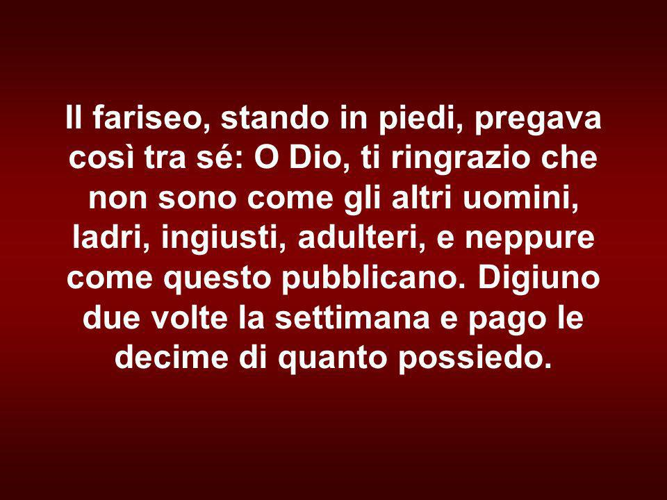 Il fariseo, stando in piedi, pregava così tra sé: O Dio, ti ringrazio che non sono come gli altri uomini, ladri, ingiusti, adulteri, e neppure come questo pubblicano.