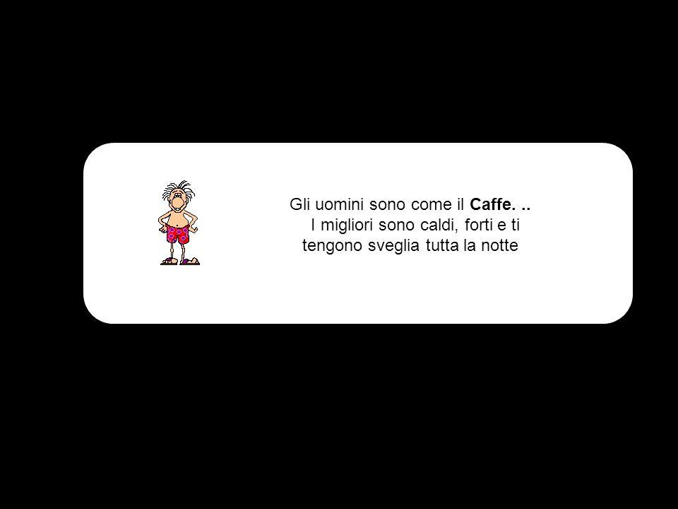 Gli uomini sono come il Caffe. ..