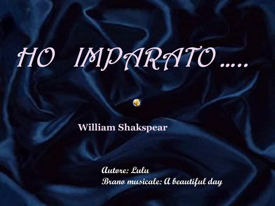 HO IMPARATO ….. William Shakspear Autore: Lulu
