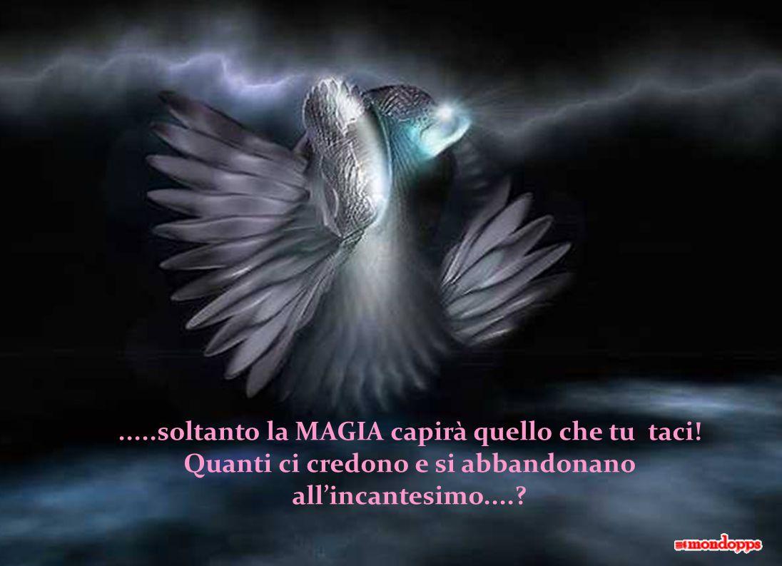 .....soltanto la MAGIA capirà quello che tu taci!