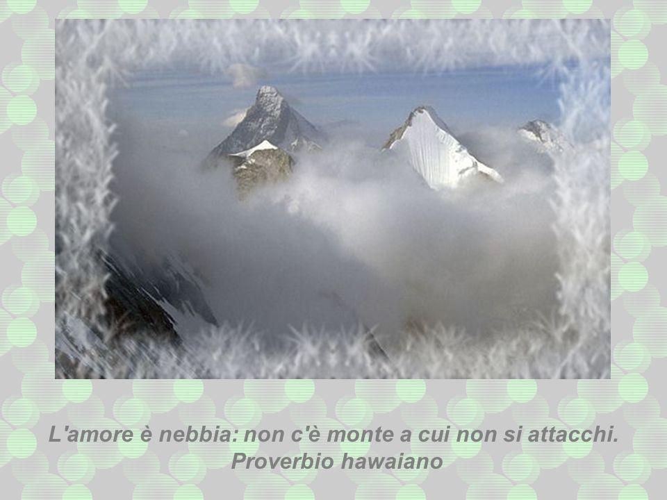 L amore è nebbia: non c è monte a cui non si attacchi.