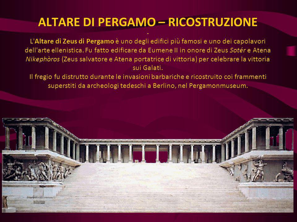 ALTARE DI PERGAMO – RICOSTRUZIONE - L Altare di Zeus di Pergamo è uno degli edifici più famosi e uno dei capolavori dell arte ellenistica.