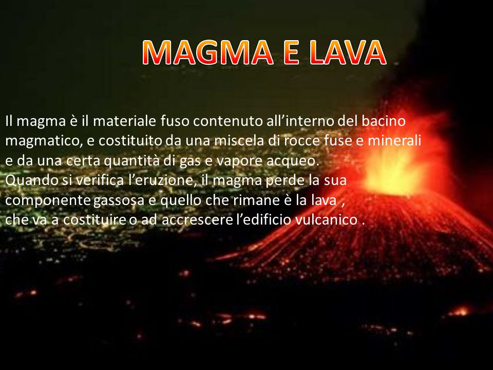 MAGMA E LAVA Il magma è il materiale fuso contenuto all'interno del bacino. magmatico, e costituito da una miscela di rocce fuse e minerali.