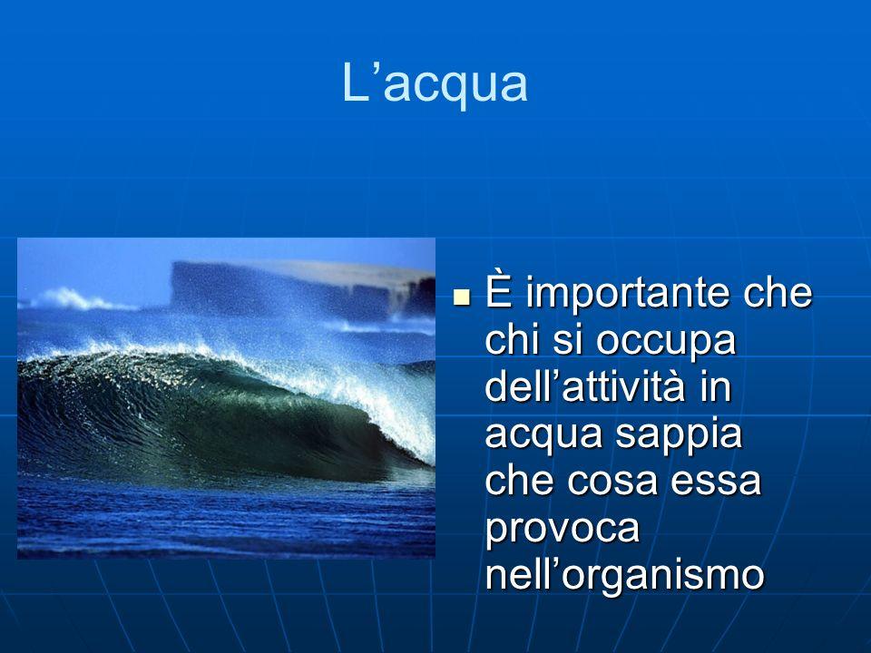 L'acqua È importante che chi si occupa dell'attività in acqua sappia che cosa essa provoca nell'organismo.