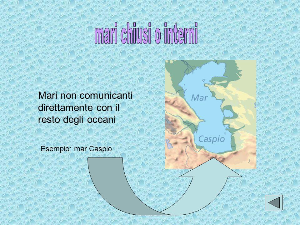 mari chiusi o interni Mari non comunicanti direttamente con il resto degli oceani.