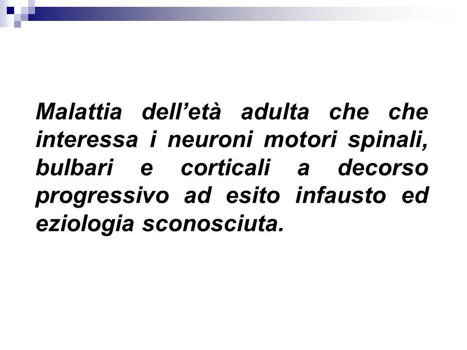 Malattia dell'età adulta che che interessa i neuroni motori spinali, bulbari e corticali a decorso progressivo ad esito infausto ed eziologia sconosciuta.