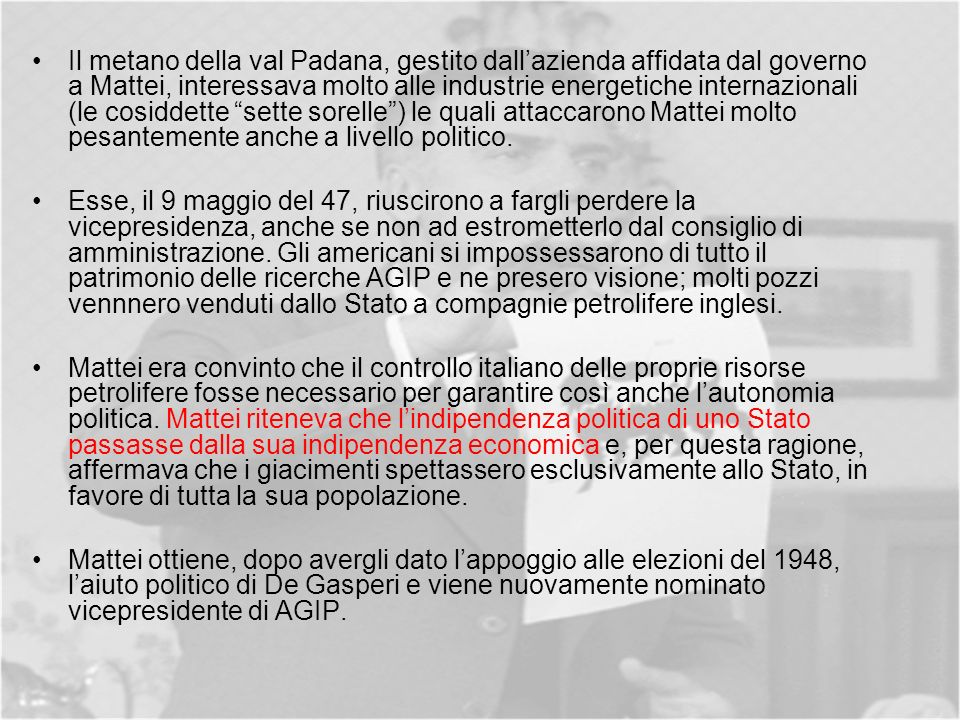 Il metano della val Padana, gestito dall'azienda affidata dal governo a Mattei, interessava molto alle industrie energetiche internazionali (le cosiddette sette sorelle ) le quali attaccarono Mattei molto pesantemente anche a livello politico.