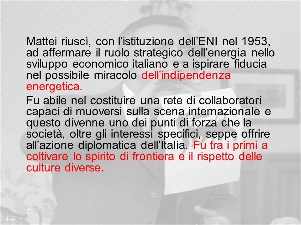 Mattei riuscì, con l'istituzione dell'ENI nel 1953, ad affermare il ruolo strategico dell'energia nello sviluppo economico italiano e a ispirare fiducia nel possibile miracolo dell'indipendenza energetica.