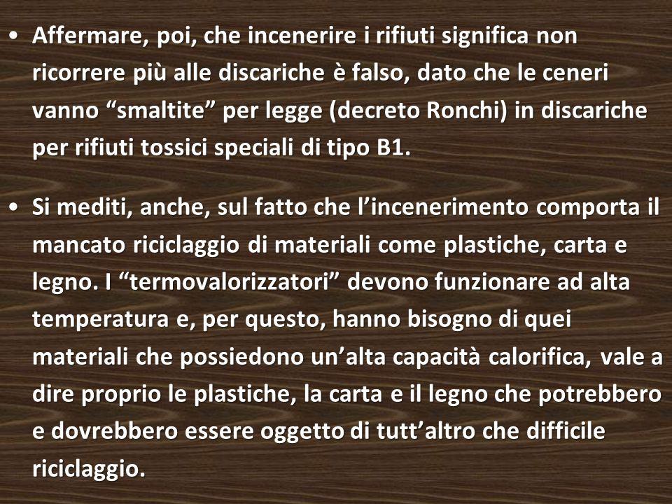 Affermare, poi, che incenerire i rifiuti significa non ricorrere più alle discariche è falso, dato che le ceneri vanno smaltite per legge (decreto Ronchi) in discariche per rifiuti tossici speciali di tipo B1.