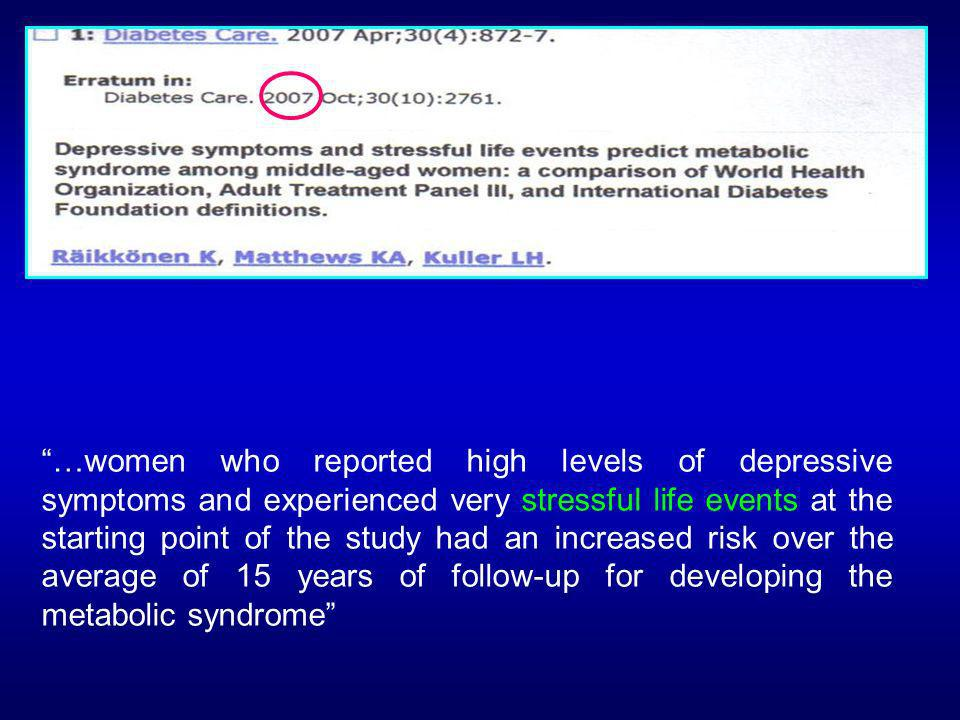 …women who reported high levels of depressive symptoms and experienced very stressful life events at the starting point of the study had an increased risk over the average of 15 years of follow-up for developing the metabolic syndrome