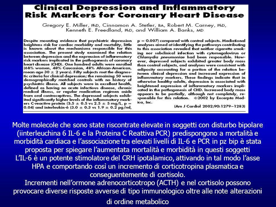 Molte molecole che sono state riscontrate elevate in soggetti con disturbo bipolare (iinterleuchina 6 IL-6 e la Proteina C Reattiva PCR) predispongono a mortalità e morbidità cardiaca e l'associazione tra elevati livelli di IL-6 e PCR in pz bip è stata proposta per spiegare l'aumentata mortalità e morbidità in questi soggetti