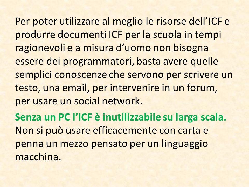 Per poter utilizzare al meglio le risorse dell'ICF e produrre documenti ICF per la scuola in tempi ragionevoli e a misura d'uomo non bisogna essere dei programmatori, basta avere quelle semplici conoscenze che servono per scrivere un testo, una email, per intervenire in un forum, per usare un social network.