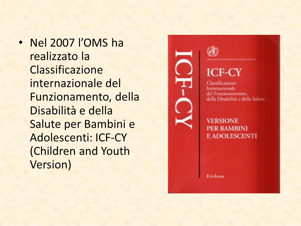 Nel 2007 l'OMS ha realizzato la Classificazione internazionale del Funzionamento, della Disabilità e della Salute per Bambini e Adolescenti: ICF-CY (Children and Youth Version)