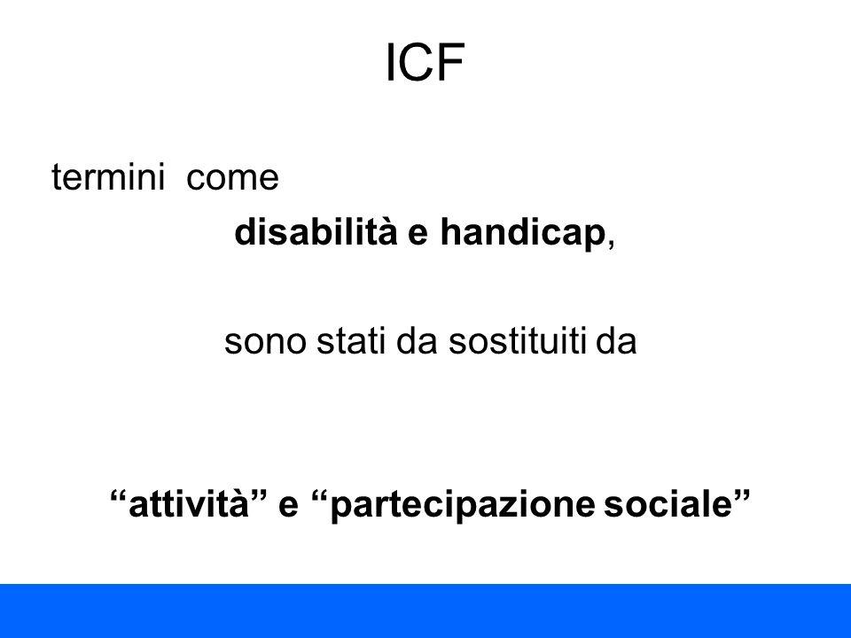ICF termini come disabilità e handicap, sono stati da sostituiti da attività e partecipazione sociale