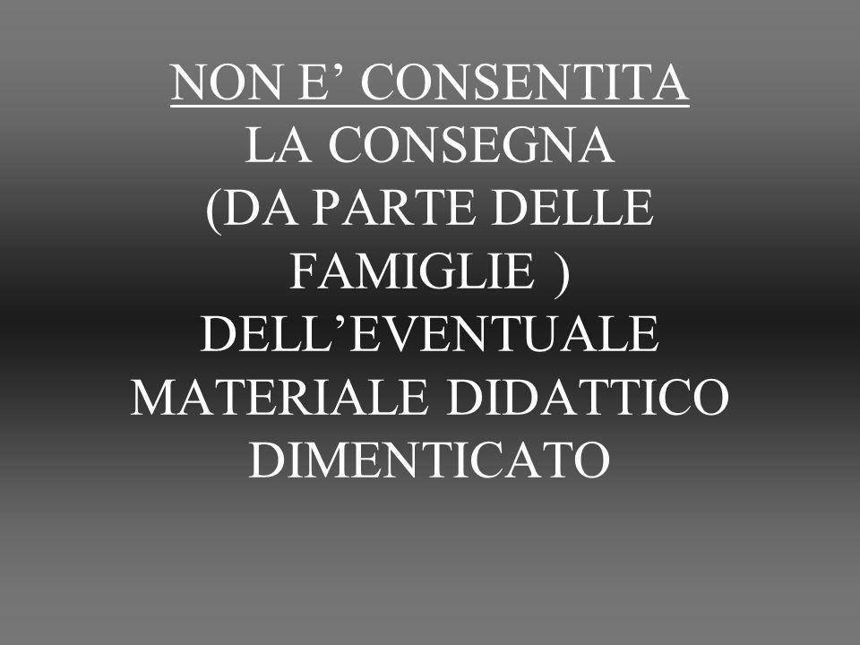 NON E' CONSENTITA LA CONSEGNA (DA PARTE DELLE FAMIGLIE ) DELL'EVENTUALE MATERIALE DIDATTICO DIMENTICATO