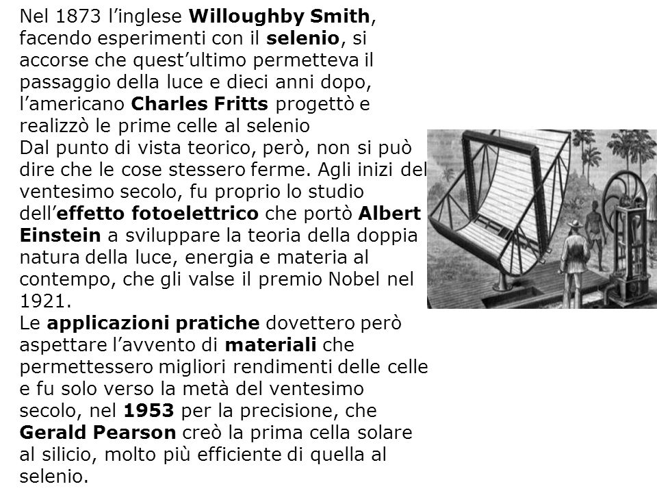 Nel 1873 l'inglese Willoughby Smith, facendo esperimenti con il selenio, si accorse che quest'ultimo permetteva il passaggio della luce e dieci anni dopo, l'americano Charles Fritts progettò e realizzò le prime celle al selenio