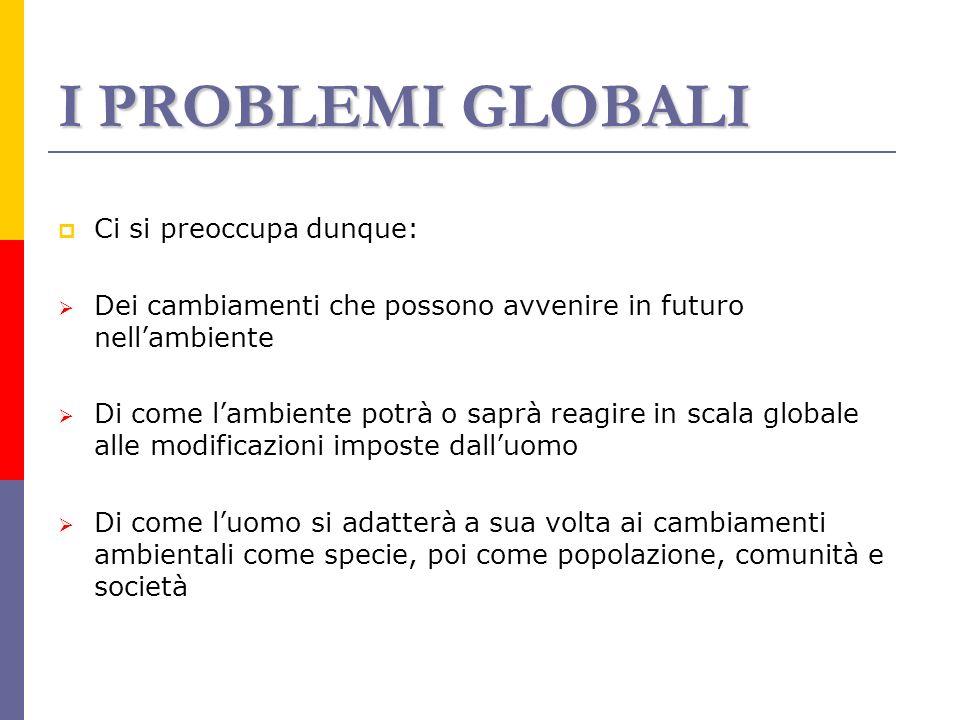 I PROBLEMI GLOBALI Ci si preoccupa dunque: