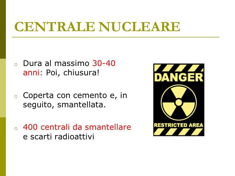 CENTRALE NUCLEARE Dura al massimo 30-40 anni: Poi, chiusura!