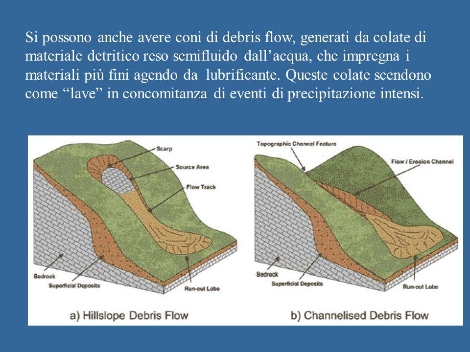 Si possono anche avere coni di debris flow, generati da colate di materiale detritico reso semifluido dall'acqua, che impregna i materiali più fini agendo da lubrificante.