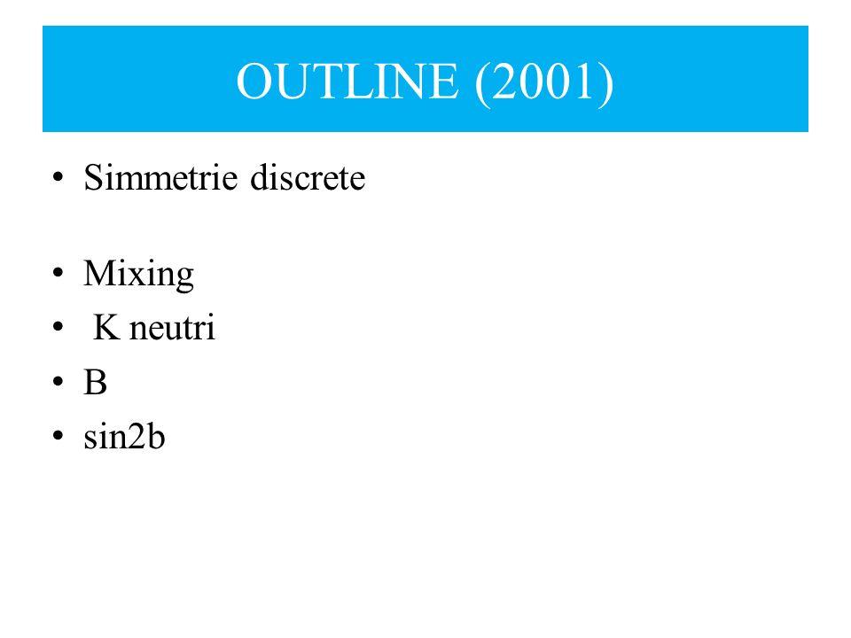 OUTLINE (2001) Simmetrie discrete Mixing K neutri B sin2b