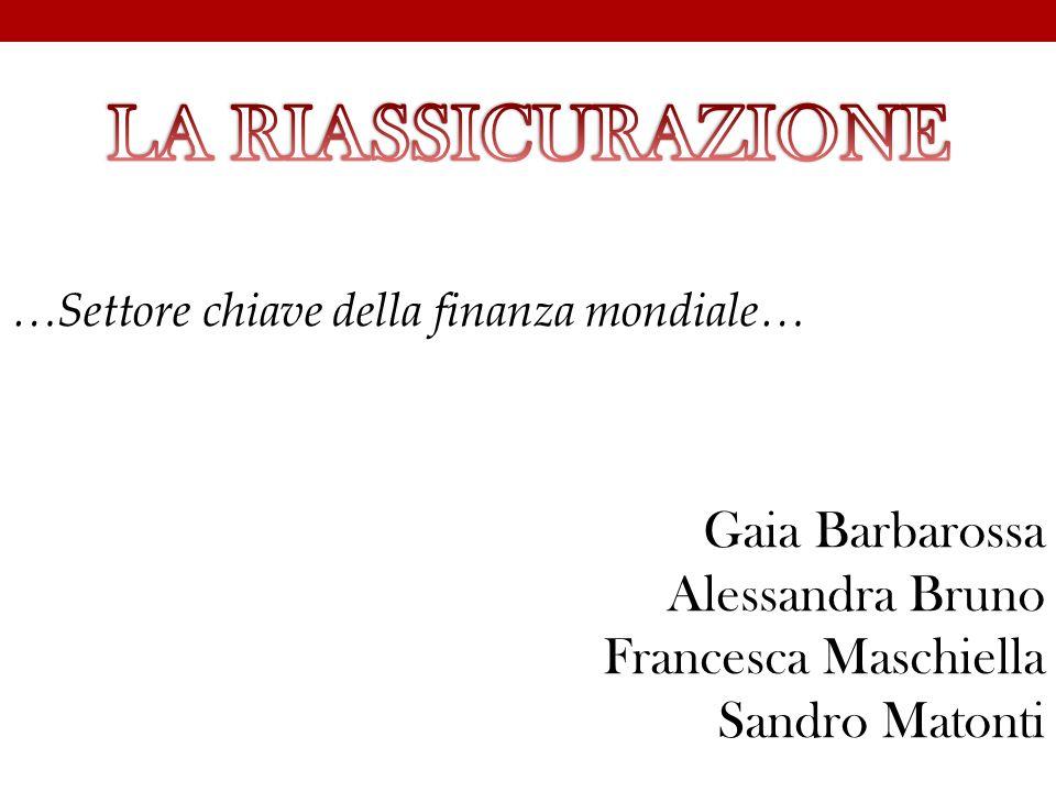 LA RIASSICURAZIONE …Settore chiave della finanza mondiale… Gaia Barbarossa Alessandra Bruno Francesca Maschiella Sandro Matonti.