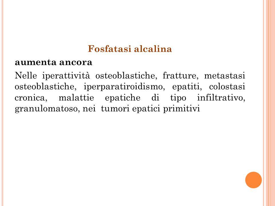 Fosfatasi alcalina aumenta ancora Nelle iperattività osteoblastiche, fratture, metastasi osteoblastiche, iperparatiroidismo, epatiti, colostasi cronica, malattie epatiche di tipo infiltrativo, granulomatoso, nei tumori epatici primitivi