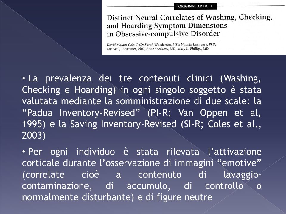 La prevalenza dei tre contenuti clinici (Washing, Checking e Hoarding) in ogni singolo soggetto è stata valutata mediante la somministrazione di due scale: la Padua Inventory-Revised (PI-R; Van Oppen et al, 1995) e la Saving Inventory-Revised (SI-R; Coles et al., 2003)
