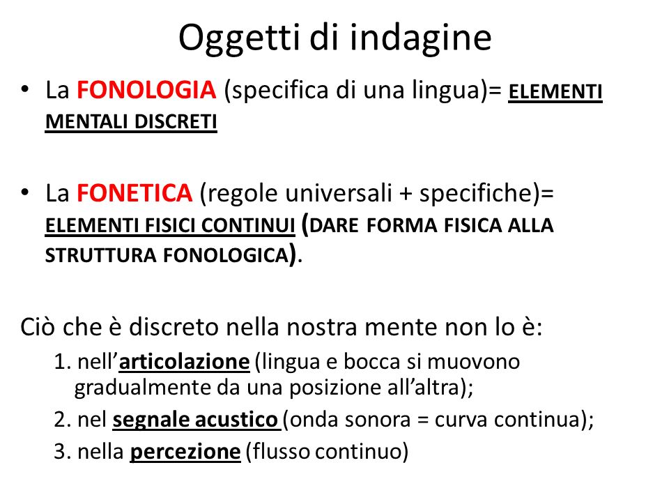 Oggetti di indagine La FONOLOGIA (specifica di una lingua)= elementi mentali discreti.