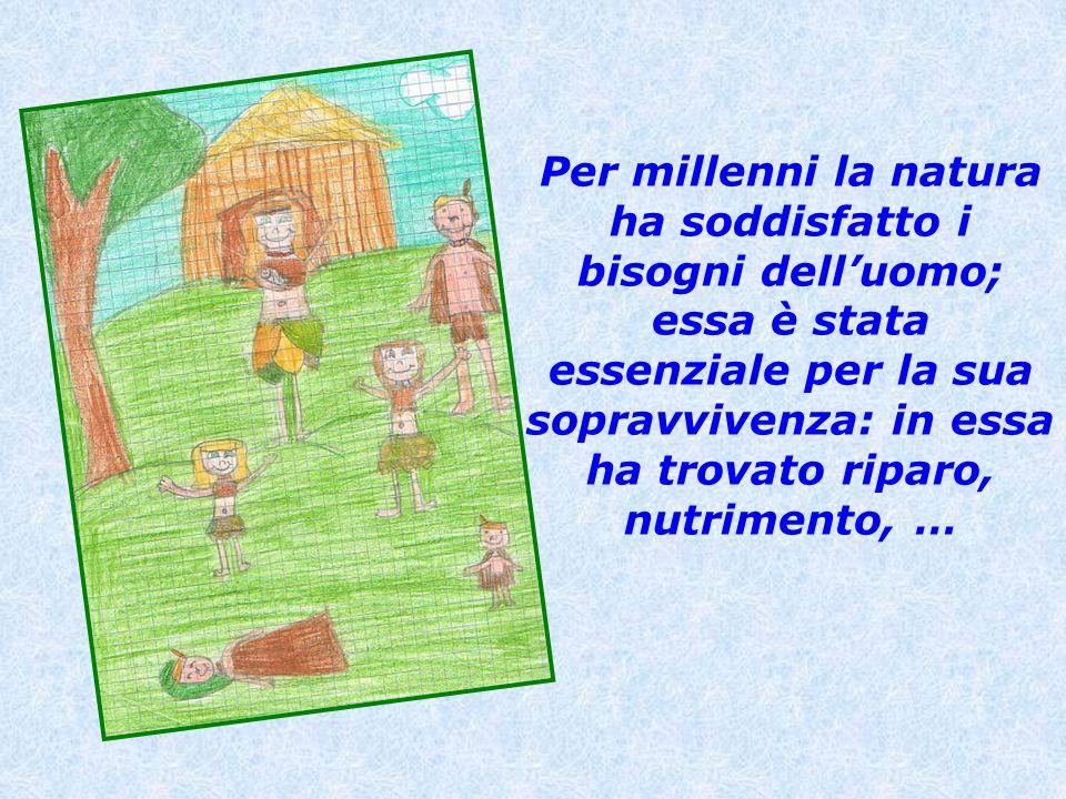 Per millenni la natura ha soddisfatto i bisogni dell'uomo; essa è stata essenziale per la sua sopravvivenza: in essa ha trovato riparo, nutrimento, …