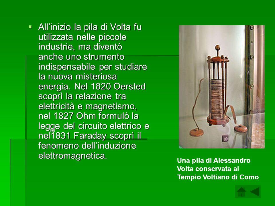 All'inizio la pila di Volta fu utilizzata nelle piccole industrie, ma diventò anche uno strumento indispensabile per studiare la nuova misteriosa energia. Nel 1820 Oersted scoprì la relazione tra elettricità e magnetismo, nel 1827 Ohm formulò la legge del circuito elettrico e nel1831 Faraday scoprì il fenomeno dell'induzione elettromagnetica.
